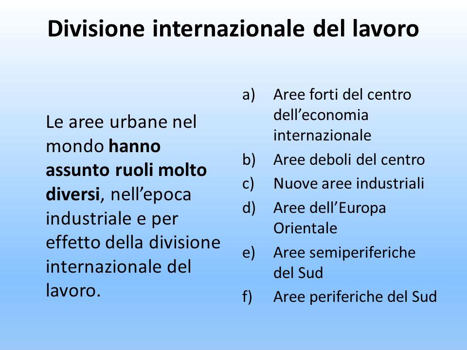 Divisione internazionale del lavoro Le aree urbane nel mondo hanno assunto ruoli molto diversi, nellepoca industriale e per effetto della divisione in