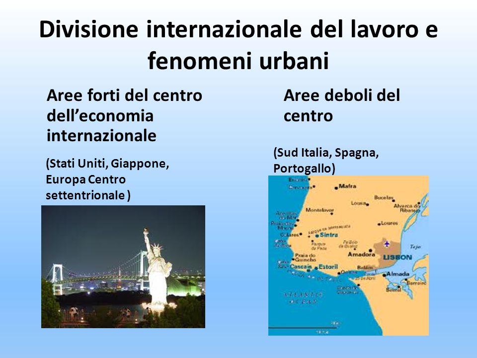 Divisione internazionale del lavoro e fenomeni urbani Aree forti del centro delleconomia internazionale Aree deboli del centro (Stati Uniti, Giappone,