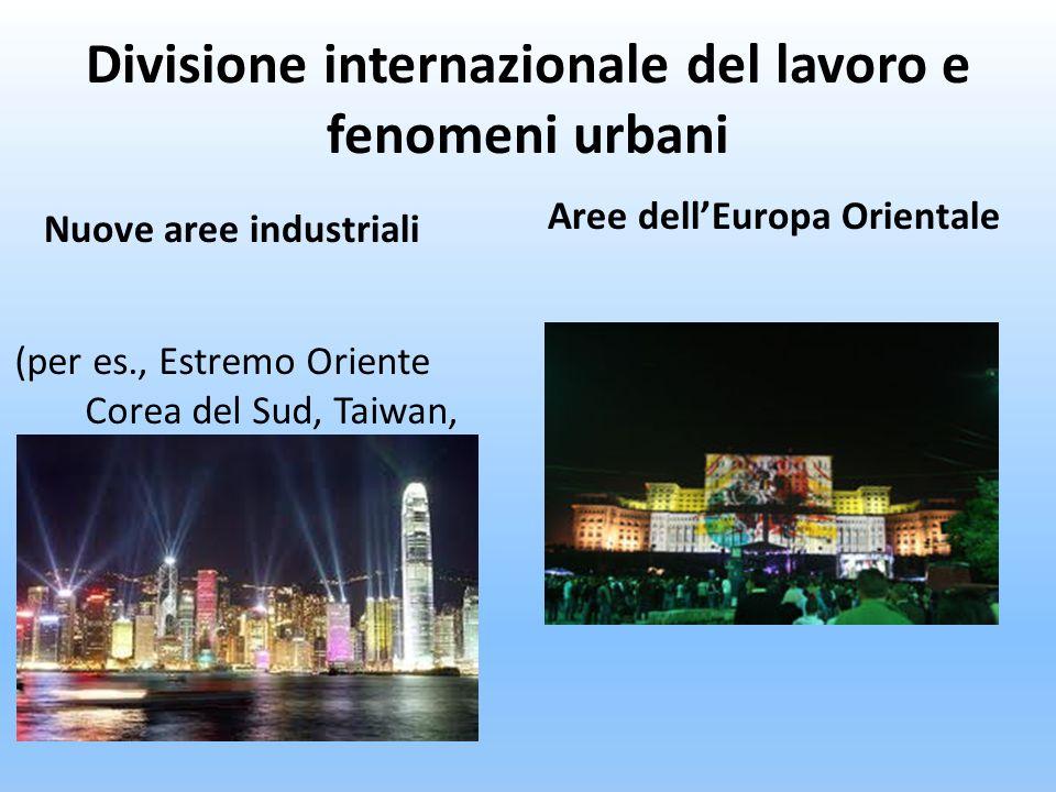 Divisione internazionale del lavoro e fenomeni urbani (per es., Estremo Oriente Corea del Sud, Taiwan, Hong Kong) Aree dellEuropa Orientale Nuove aree