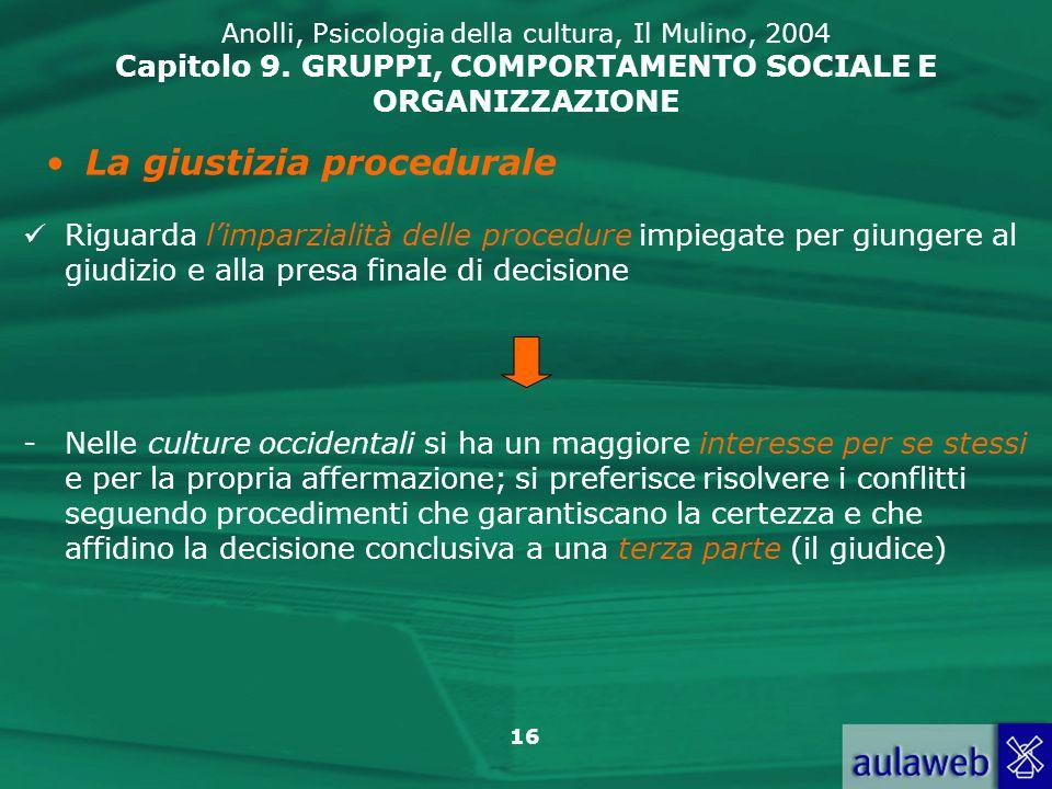 16 Anolli, Psicologia della cultura, Il Mulino, 2004 Capitolo 9. GRUPPI, COMPORTAMENTO SOCIALE E ORGANIZZAZIONE La giustizia procedurale Riguarda limp