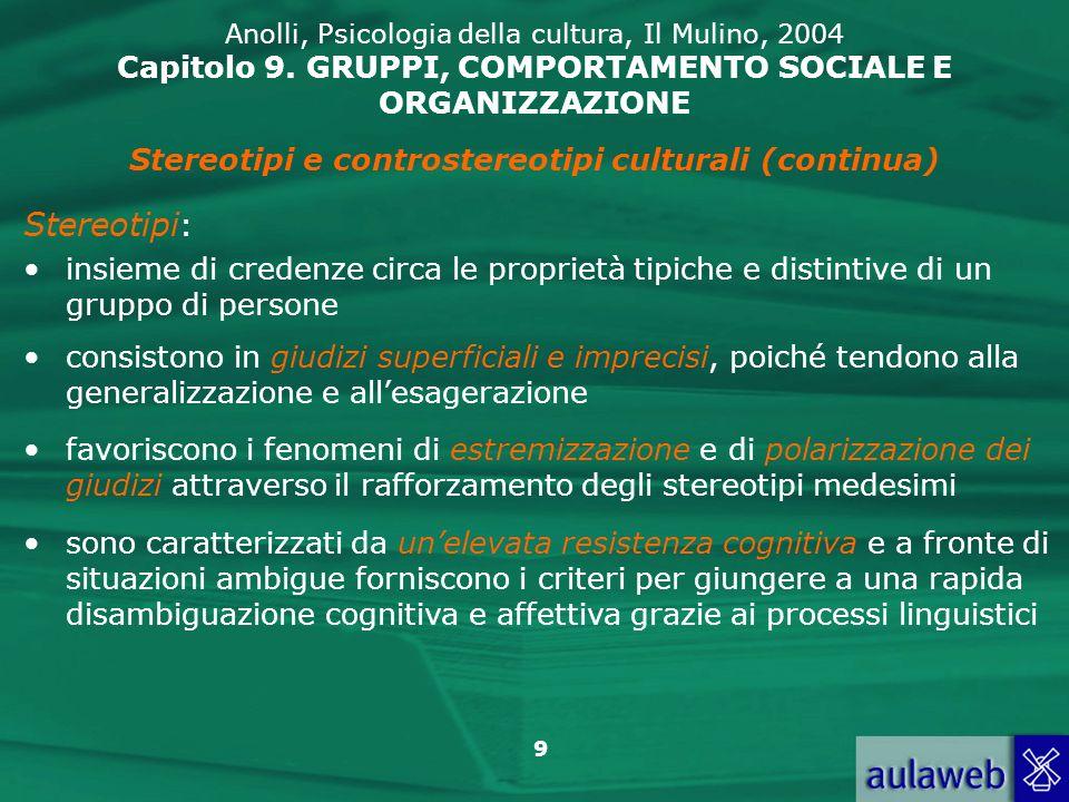 9 Anolli, Psicologia della cultura, Il Mulino, 2004 Capitolo 9. GRUPPI, COMPORTAMENTO SOCIALE E ORGANIZZAZIONE Stereotipi e controstereotipi culturali