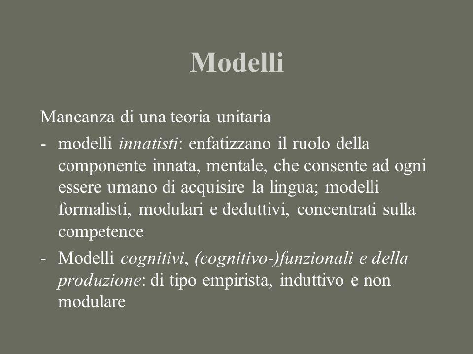 Modelli Mancanza di una teoria unitaria -modelli innatisti: enfatizzano il ruolo della componente innata, mentale, che consente ad ogni essere umano di acquisire la lingua; modelli formalisti, modulari e deduttivi, concentrati sulla competence -Modelli cognitivi, (cognitivo-)funzionali e della produzione: di tipo empirista, induttivo e non modulare