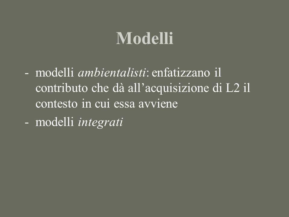 Modelli -modelli ambientalisti: enfatizzano il contributo che dà allacquisizione di L2 il contesto in cui essa avviene -modelli integrati