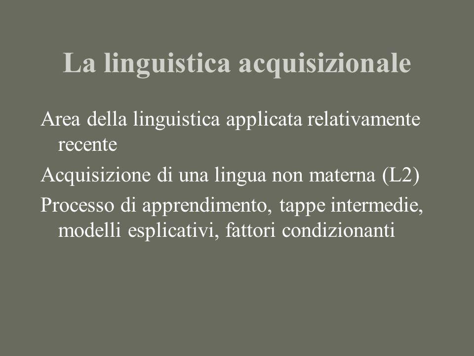 La linguistica acquisizionale Area della linguistica applicata relativamente recente Acquisizione di una lingua non materna (L2) Processo di apprendimento, tappe intermedie, modelli esplicativi, fattori condizionanti