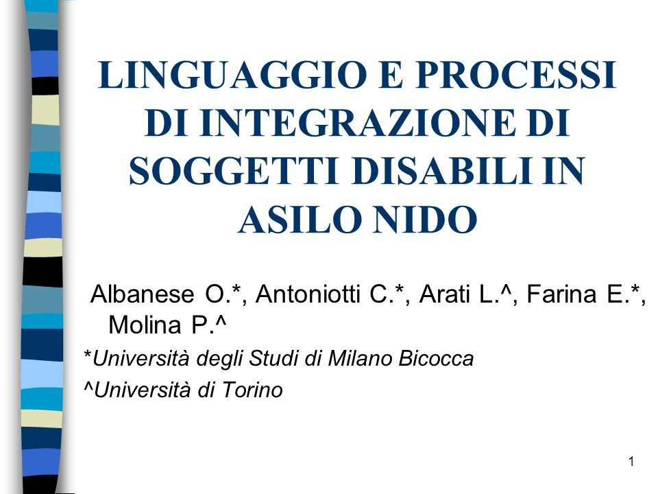 1 LINGUAGGIO E PROCESSI DI INTEGRAZIONE DI SOGGETTI DISABILI IN ASILO NIDO Albanese O.*, Antoniotti C.*, Arati L.^, Farina E.*, Molina P.^ *Università