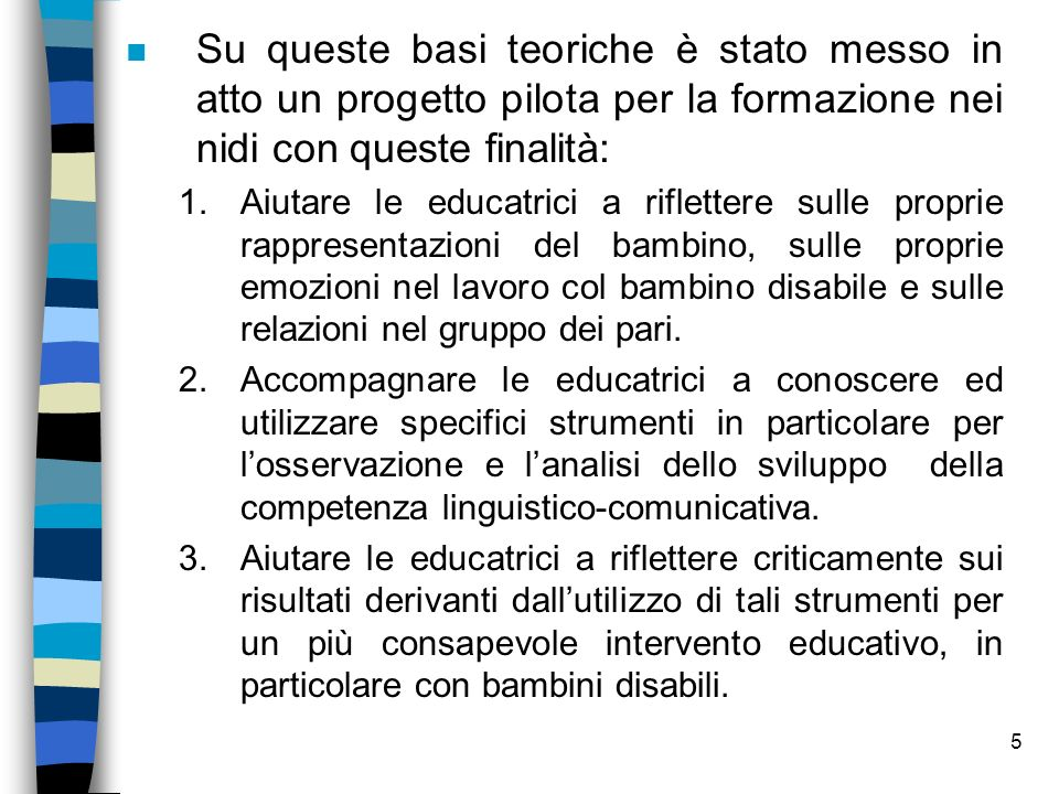 6 Strumenti utilizzati n Abbiamo individuato due strumenti che riteniamo possano essere proposti nellambito della formazione alle educatrici, per losservazione e la valutazione dello sviluppo linguistico, comunicativo e sociale.