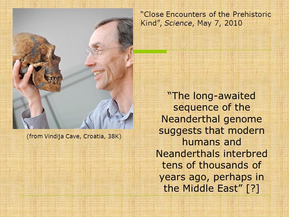 Close Encounters of the Prehistoric Kind, Science, May 7, 2010 The long-awaited sequence of the Neanderthal genome suggests that modern humans and Nea