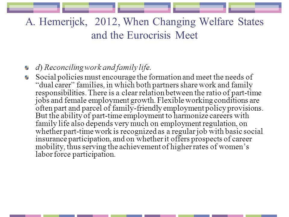 A. Hemerijck, 2012, When Changing Welfare States and the Eurocrisis Meet d) Reconciling work and family life. Social policies must encourage the forma