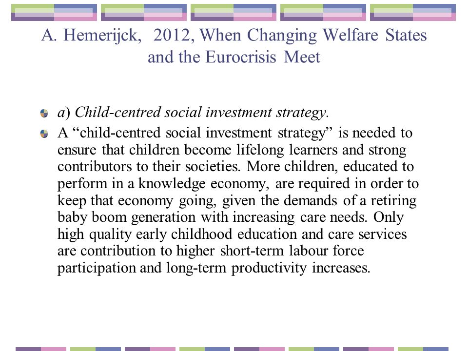 A. Hemerijck, 2012, When Changing Welfare States and the Eurocrisis Meet a) Child-centred social investment strategy. A child-centred social investmen