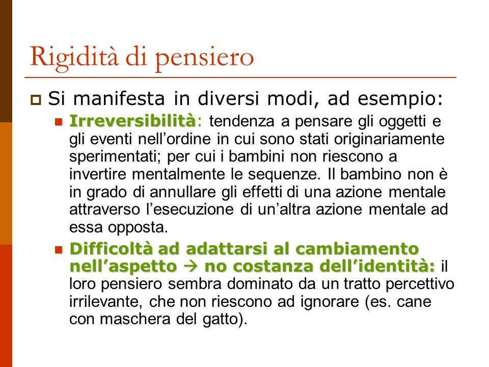 Rigidità di pensiero Si manifesta in diversi modi, ad esempio: Irreversibilità Irreversibilità: tendenza a pensare gli oggetti e gli eventi nellordine