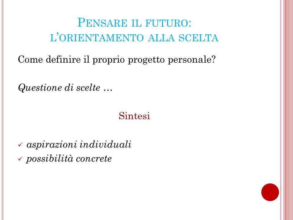 P ENSARE IL FUTURO : L ORIENTAMENTO ALLA SCELTA Come definire il proprio progetto personale.