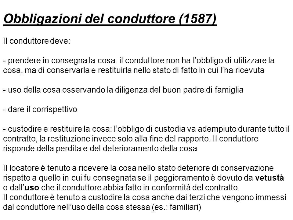 Obbligazioni del conduttore (1587) Il conduttore deve: - prendere in consegna la cosa: il conduttore non ha lobbligo di utilizzare la cosa, ma di cons