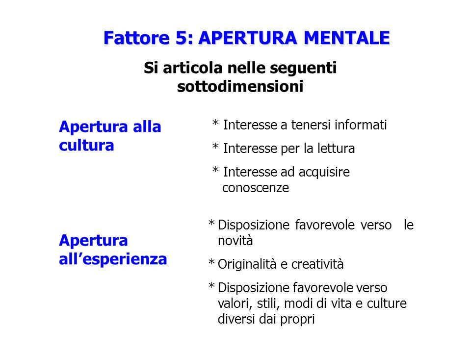Fattore 5: APERTURA MENTALE Si articola nelle seguenti sottodimensioni Apertura alla cultura Apertura allesperienza *Disposizione favorevole verso le
