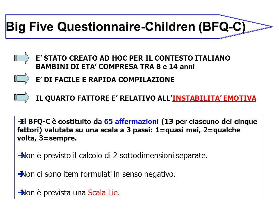 Big Five Questionnaire-Children (BFQ-C) E STATO CREATO AD HOC PER IL CONTESTO ITALIANO BAMBINI DI ETA COMPRESA TRA 8 e 14 anni Il BFQ-C è costituito da 65 affermazioni (13 per ciascuno dei cinque fattori) valutate su una scala a 3 passi: 1=quasi mai, 2=qualche volta, 3=sempre.