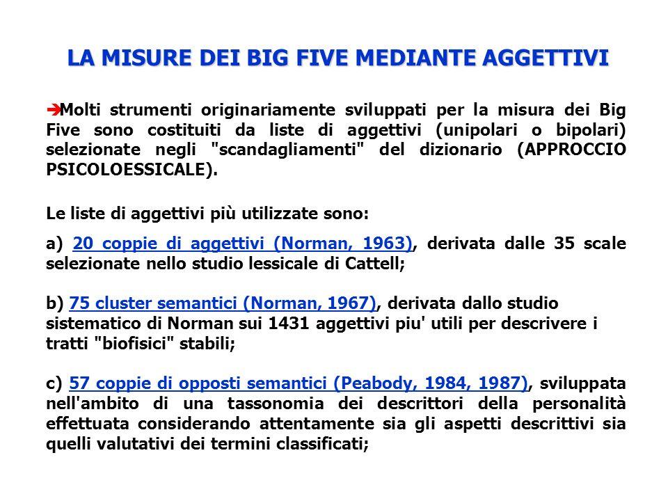 LA MISURE DEI BIG FIVE MEDIANTE AGGETTIVI Molti strumenti originariamente sviluppati per la misura dei Big Five sono costituiti da liste di aggettivi (unipolari o bipolari) selezionate negli scandagliamenti del dizionario (APPROCCIO PSICOLOESSICALE).