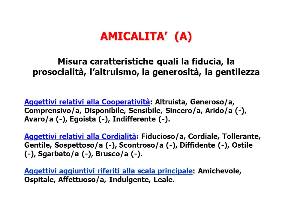 AMICALITA (A) AMICALITA (A) Misura caratteristiche quali la fiducia, la prosocialità, laltruismo, la generosità, la gentilezza Aggettivi relativi alla Cooperatività: Altruista, Generoso/a, Comprensivo/a, Disponibile, Sensibile, Sincero/a, Arido/a (-), Avaro/a (-), Egoista (-), Indifferente (-).