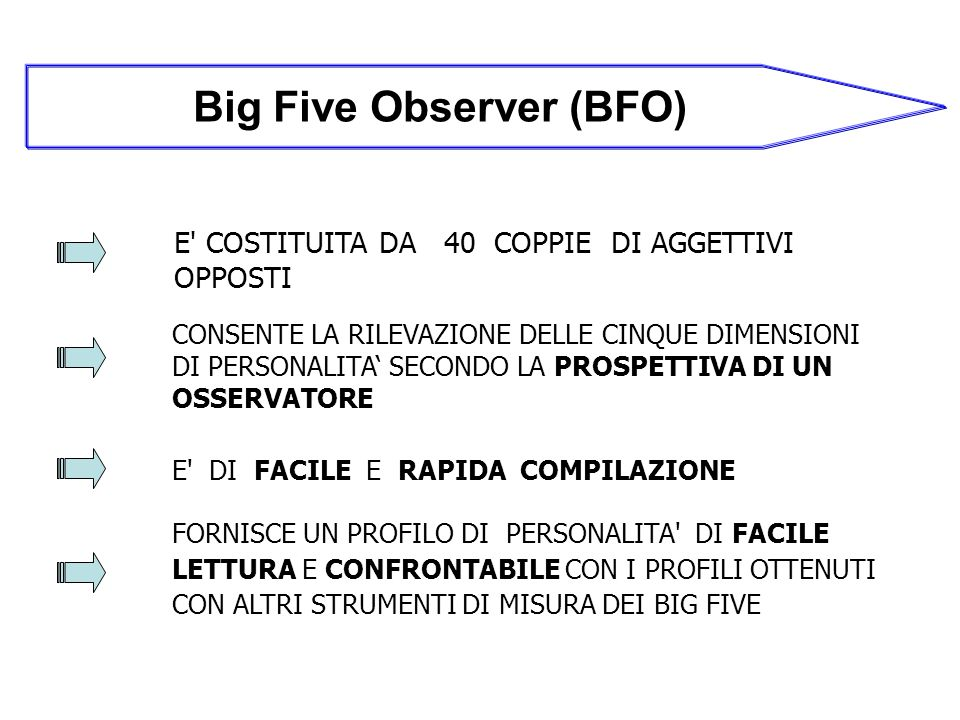 Big Five Observer (BFO) E COSTITUITA DA 40 COPPIE DI AGGETTIVI OPPOSTI CONSENTE LA RILEVAZIONE DELLE CINQUE DIMENSIONI DI PERSONALITA SECONDO LA PROSPETTIVA DI UN OSSERVATORE E DI FACILE E RAPIDA COMPILAZIONE FORNISCE UN PROFILO DI PERSONALITA DI FACILE LETTURA E CONFRONTABILE CON I PROFILI OTTENUTI CON ALTRI STRUMENTI DI MISURA DEI BIG FIVE