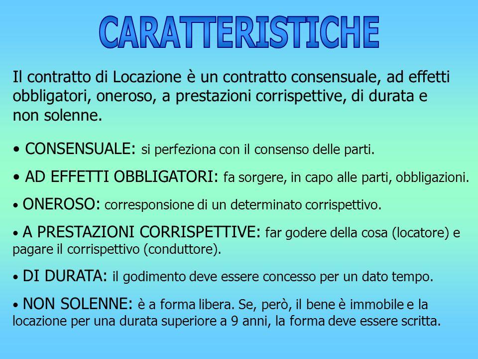 Il contratto di Locazione è un contratto consensuale, ad effetti obbligatori, oneroso, a prestazioni corrispettive, di durata e non solenne. CONSENSUA