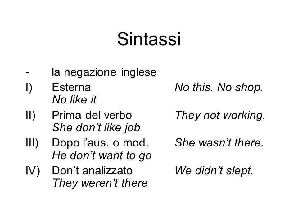 Sintassi -la negazione inglese I)EsternaNo this. No shop. No like it II)Prima del verboThey not working. She dont like job III)Dopo laus. o mod.She wa