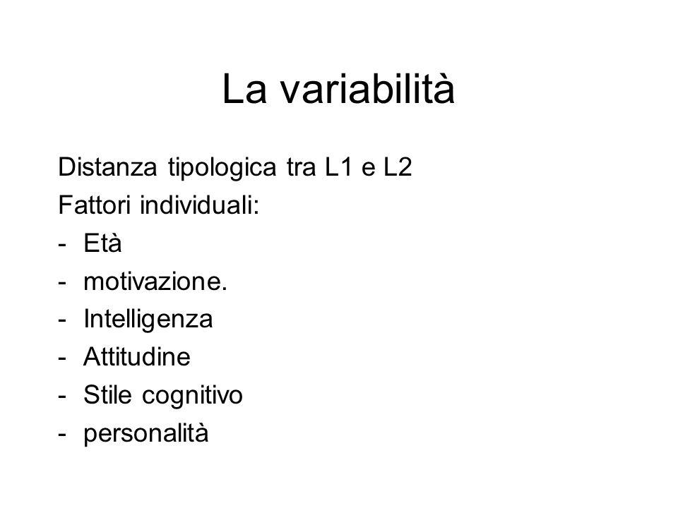 La variabilità Distanza tipologica tra L1 e L2 Fattori individuali: -Età -motivazione. -Intelligenza -Attitudine -Stile cognitivo -personalità