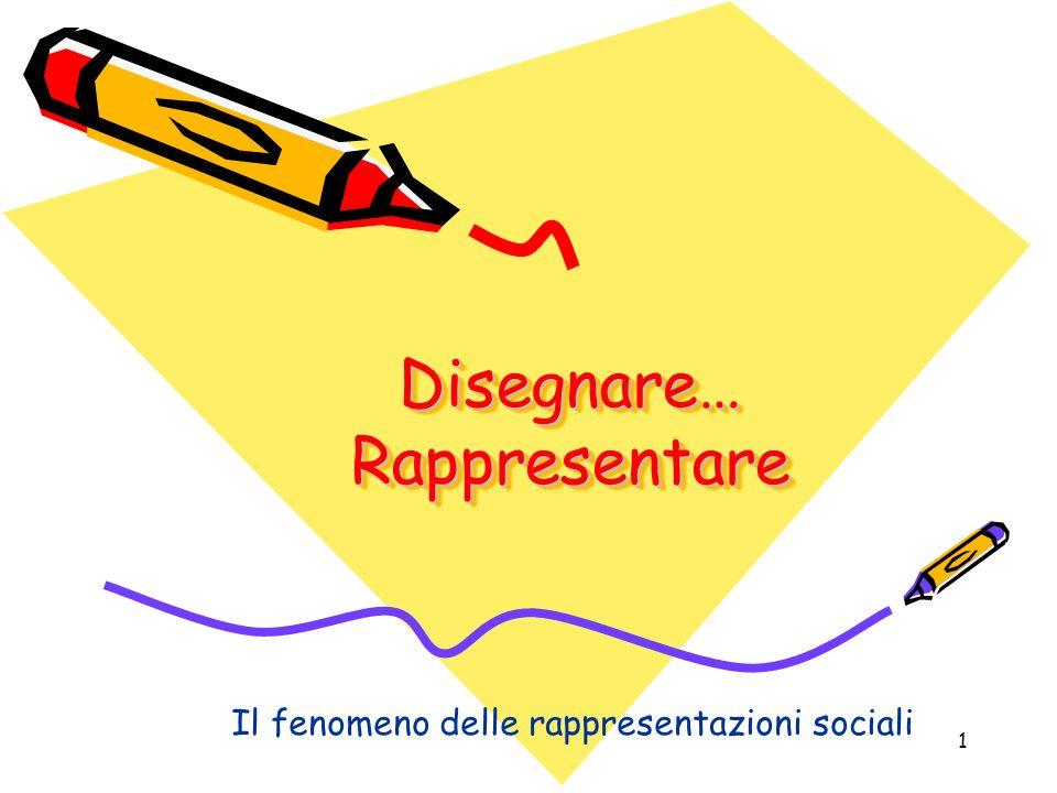 1 Disegnare… Rappresentare Il fenomeno delle rappresentazioni sociali