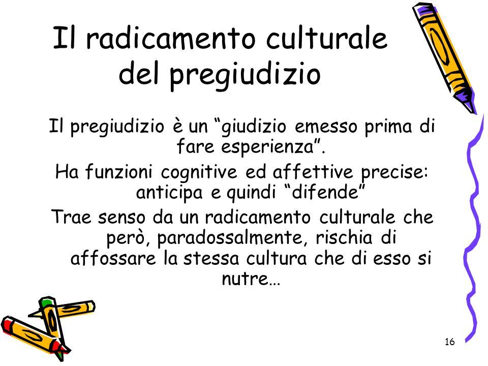 16 Il radicamento culturale del pregiudizio Il pregiudizio è un giudizio emesso prima di fare esperienza.