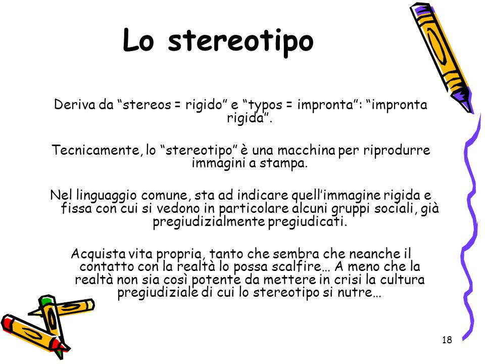 18 Lo stereotipo Deriva da stereos = rigido e typos = impronta: impronta rigida.