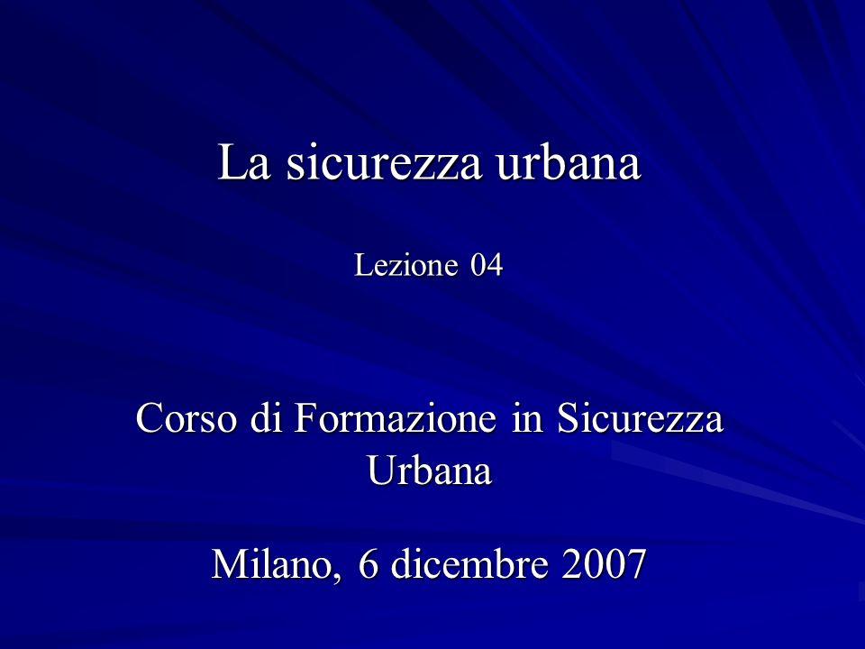 La sicurezza urbana Lezione 04 Corso di Formazione in Sicurezza Urbana Milano, 6 dicembre 2007