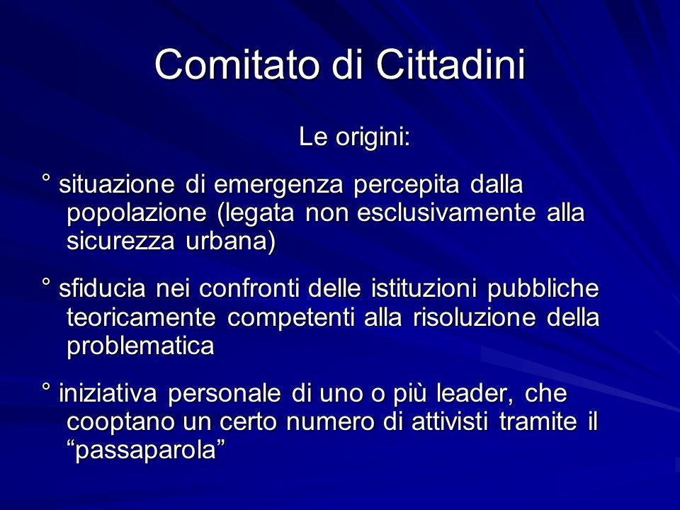 Comitato di Cittadini Le origini: ° situazione di emergenza percepita dalla popolazione (legata non esclusivamente alla sicurezza urbana) ° sfiducia n