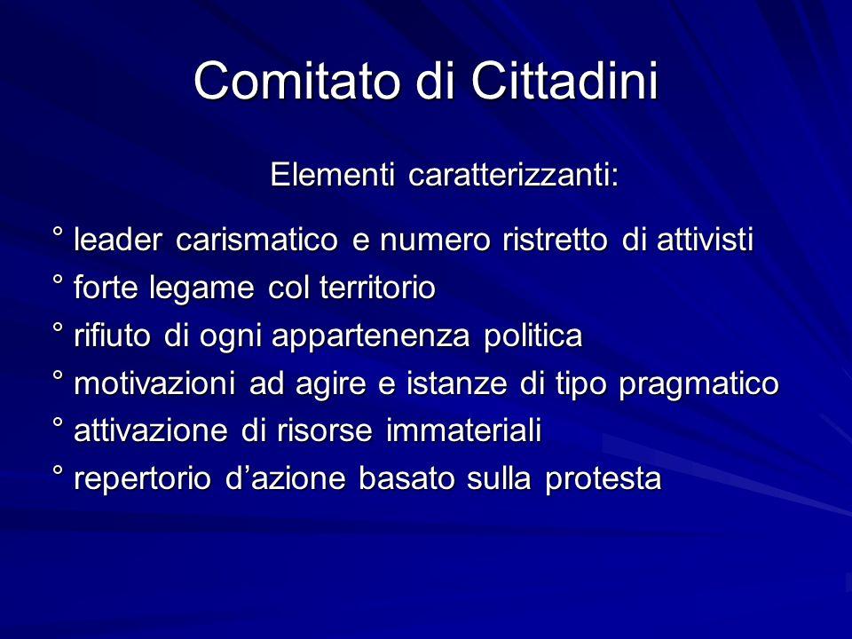 Comitato di Cittadini Elementi caratterizzanti: ° leader carismatico e numero ristretto di attivisti ° forte legame col territorio ° rifiuto di ogni a