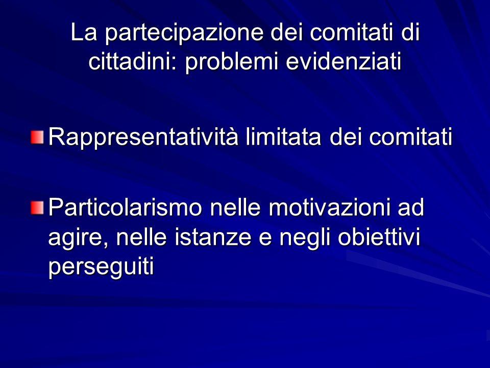 La partecipazione dei comitati di cittadini: problemi evidenziati Rappresentatività limitata dei comitati Particolarismo nelle motivazioni ad agire, nelle istanze e negli obiettivi perseguiti