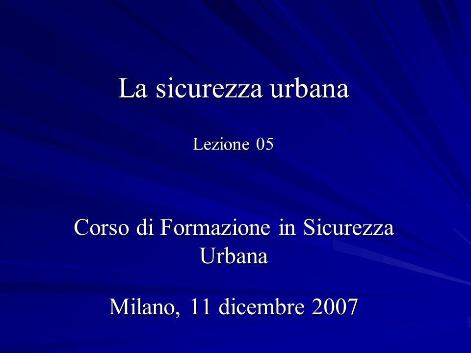 La sicurezza urbana Lezione 05 Corso di Formazione in Sicurezza Urbana Milano, 11 dicembre 2007
