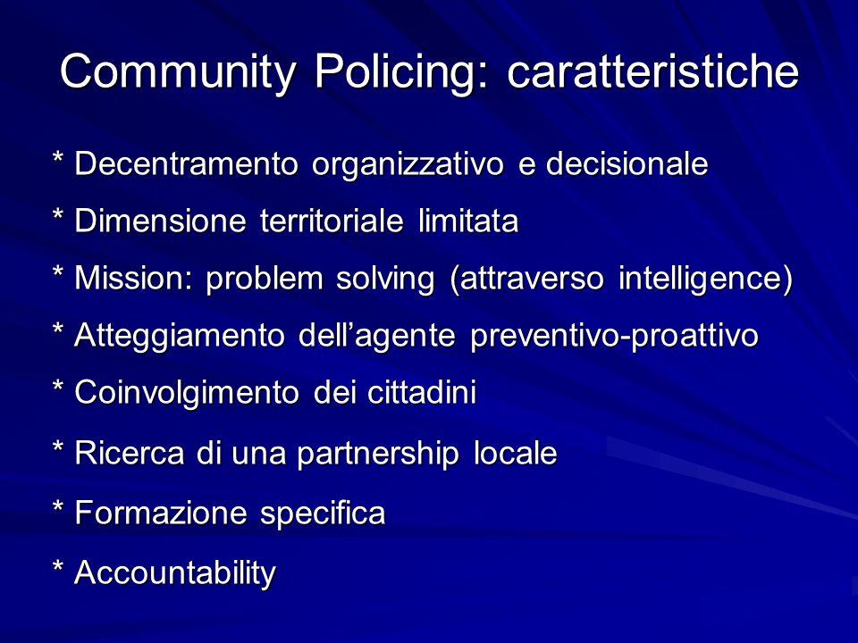 Community Policing: valutazioni Dubbia efficacia nella prevenzione del crimine Difficoltà di applicazione nei quartieri a rischio Rischi di fratture interne al corpo Alti costi di gestione Abbassamento della percezione di insicurezza Miglioramento dellimmagine della polizia Responsabilizzazione delle comunità locali