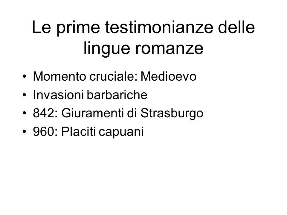 Le prime testimonianze delle lingue romanze Momento cruciale: Medioevo Invasioni barbariche 842: Giuramenti di Strasburgo 960: Placiti capuani