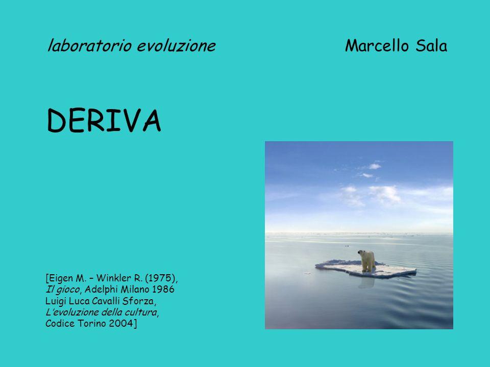 laboratorio evoluzione Marcello Sala DERIVA [Eigen M. – Winkler R. (1975), Il gioco, Adelphi Milano 1986 Luigi Luca Cavalli Sforza, Levoluzione della