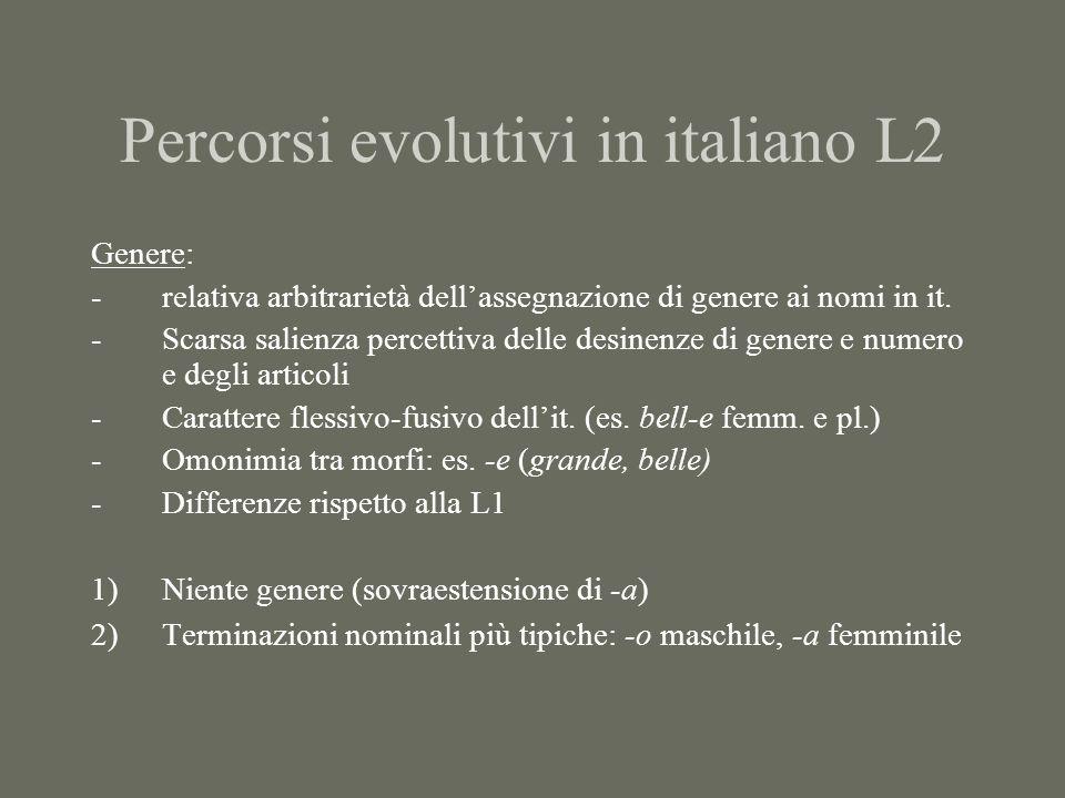 Percorsi evolutivi in italiano L2 Genere: -relativa arbitrarietà dellassegnazione di genere ai nomi in it. -Scarsa salienza percettiva delle desinenze