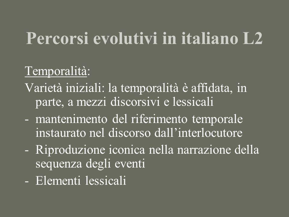 Percorsi evolutivi in italiano L2 Temporalità: Varietà iniziali: la temporalità è affidata, in parte, a mezzi discorsivi e lessicali -mantenimento del