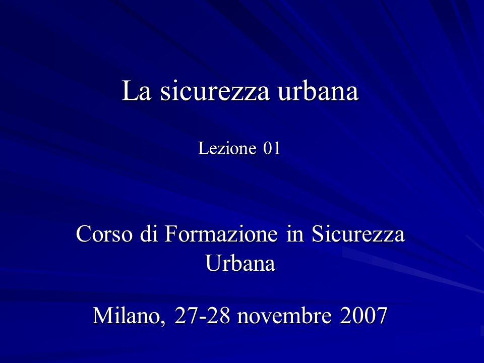 La sicurezza urbana Lezione 01 Corso di Formazione in Sicurezza Urbana Milano, 27-28 novembre 2007