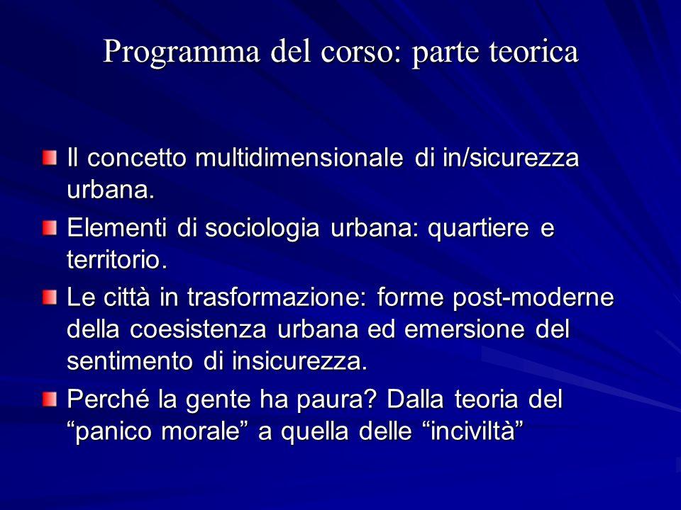 Programma del corso: parte teorica Il concetto multidimensionale di in/sicurezza urbana. Elementi di sociologia urbana: quartiere e territorio. Le cit