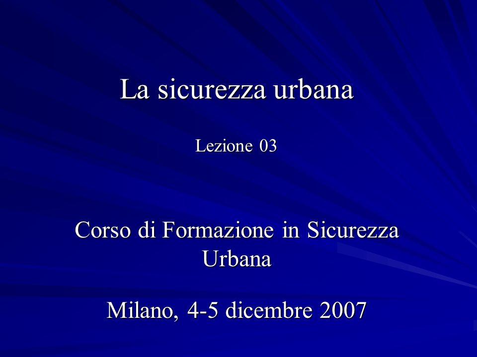 La sicurezza urbana Lezione 03 Corso di Formazione in Sicurezza Urbana Milano, 4-5 dicembre 2007