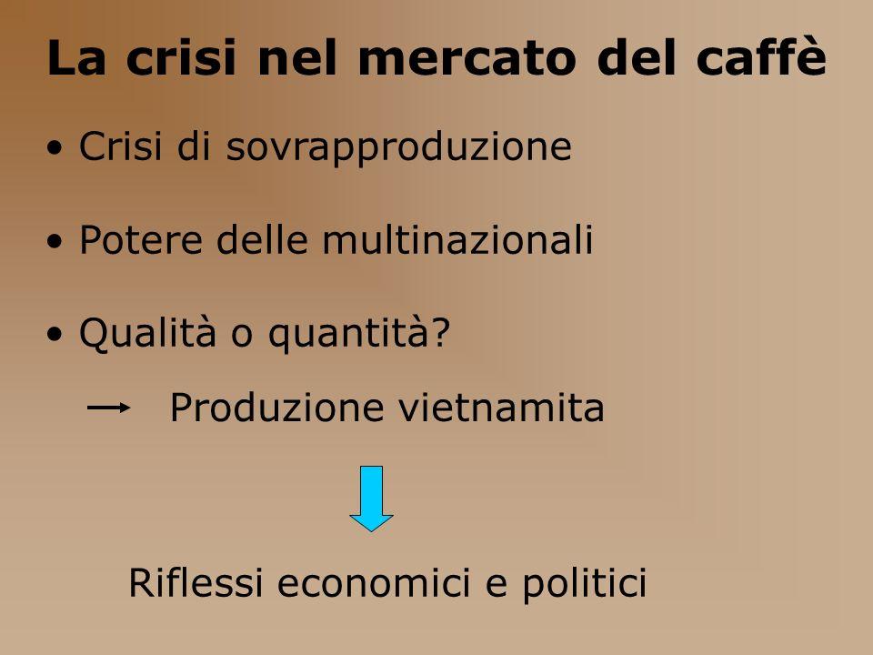 La crisi nel mercato del caffè Crisi di sovrapproduzione Potere delle multinazionali Qualità o quantità? Produzione vietnamita Riflessi economici e po
