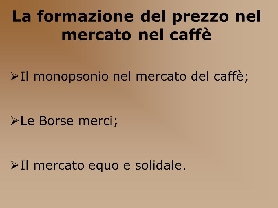 La formazione del prezzo nel mercato nel caffè Il monopsonio nel mercato del caffè; Le Borse merci; Il mercato equo e solidale.