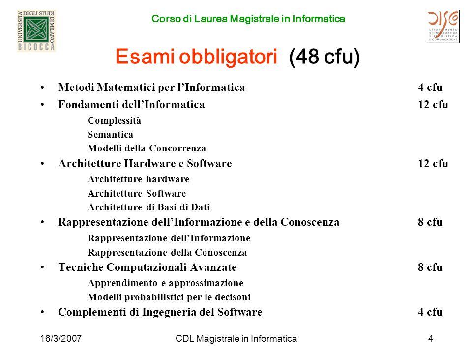 Corso di Laurea Magistrale in Informatica 16/3/2007CDL Magistrale in Informatica5 Secondo anno è in approvazione il nuovo ordinamento (L 270) i percorsi possono avere piccole variazioni per vincoli legati al numero di insegnamenti