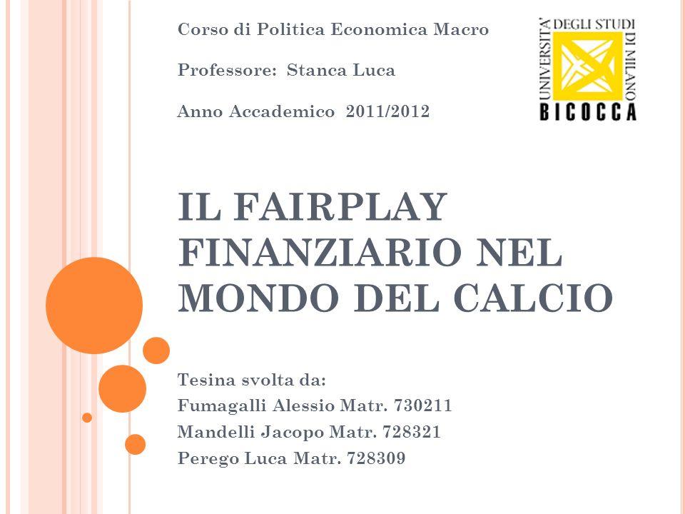 IL FAIRPLAY FINANZIARIO NEL MONDO DEL CALCIO Tesina svolta da: Fumagalli Alessio Matr. 730211 Mandelli Jacopo Matr. 728321 Perego Luca Matr. 728309 Co