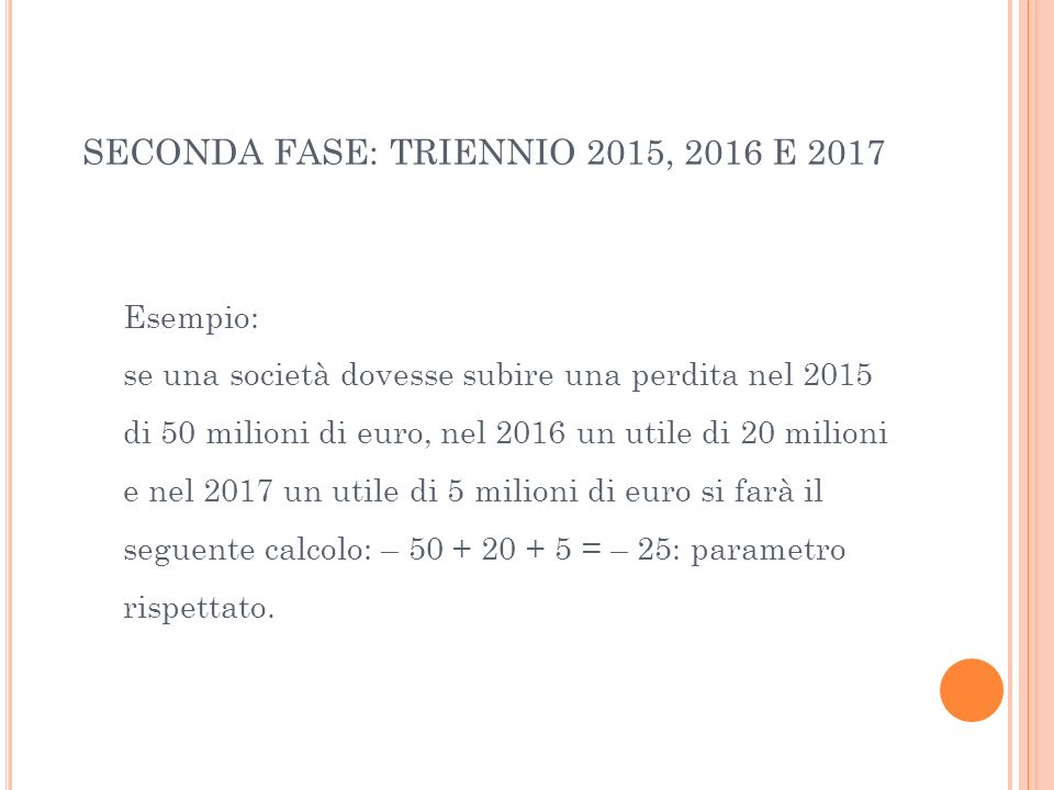 SECONDA FASE: TRIENNIO 2015, 2016 E 2017 Esempio: se una società dovesse subire una perdita nel 2015 di 50 milioni di euro, nel 2016 un utile di 20 mi