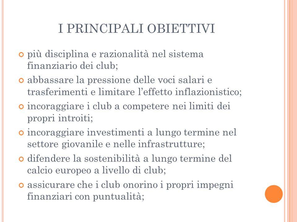 I PRINCIPALI OBIETTIVI più disciplina e razionalità nel sistema finanziario dei club; abbassare la pressione delle voci salari e trasferimenti e limit