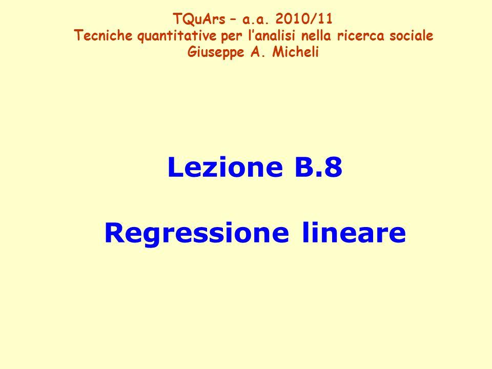Lezione B.8 Regressione lineare TQuArs – a.a. 2010/11 Tecniche quantitative per lanalisi nella ricerca sociale Giuseppe A. Micheli