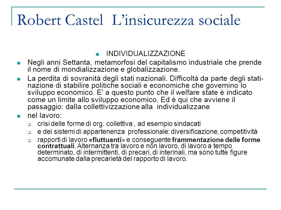 Robert Castel Linsicurezza sociale INDIVIDUALIZZAZIONE Negli anni Settanta, metamorfosi del capitalismo industriale che prende il nome di mondializzazione e globalizzazione.