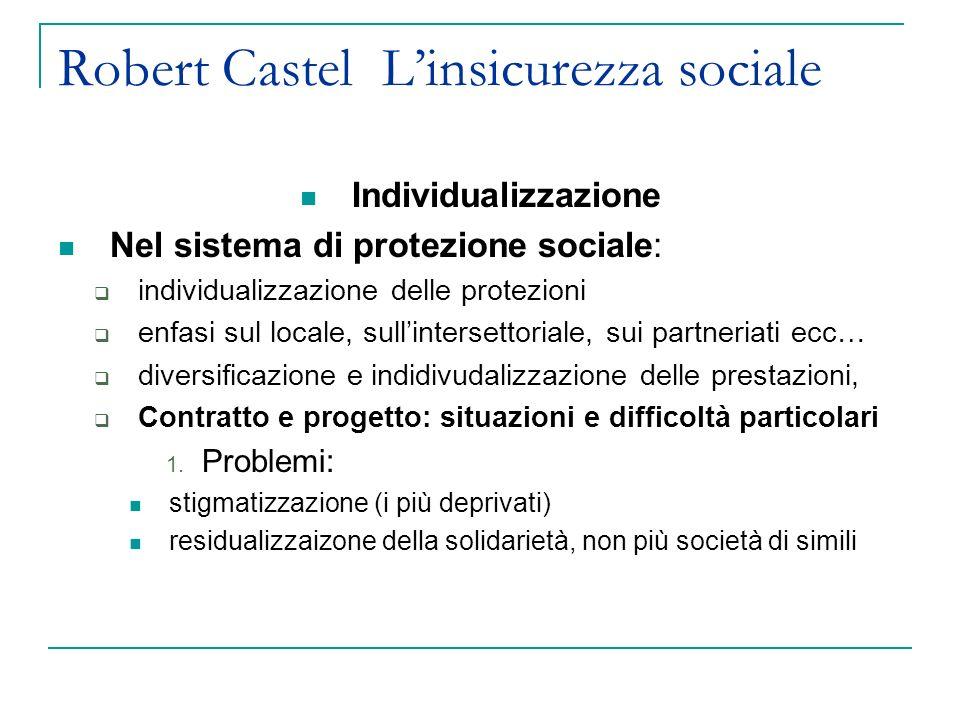 Robert Castel Linsicurezza sociale Individualizzazione Nel sistema di protezione sociale: individualizzazione delle protezioni enfasi sul locale, sullintersettoriale, sui partneriati ecc… diversificazione e indidivudalizzazione delle prestazioni, Contratto e progetto: situazioni e difficoltà particolari 1.