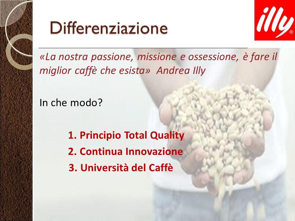 Differenziazione «La nostra passione, missione e ossessione, è fare il miglior caffè che esista» Andrea Illy In che modo? 1. Principio Total Quality 2